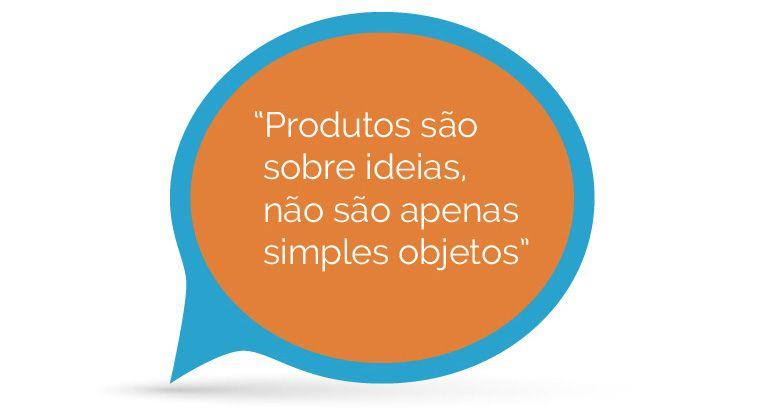 Produtos são sobre ideias, não são apenas simples objetos
